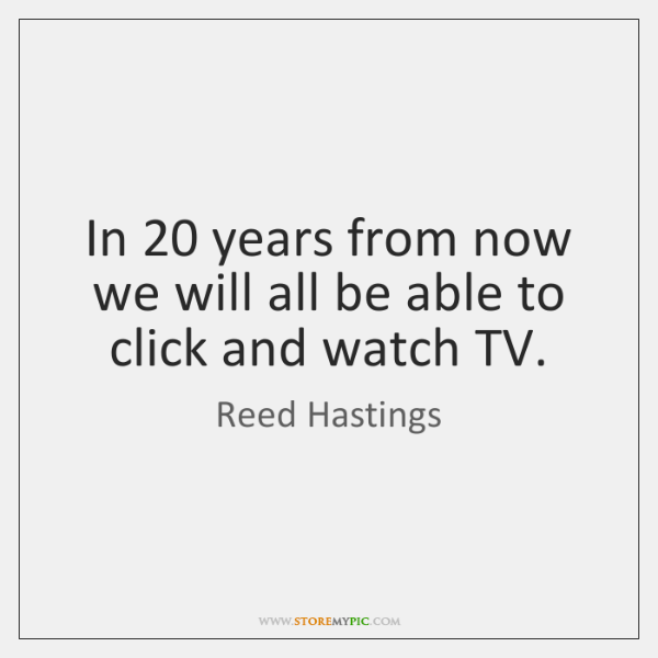 In 20 years from now we will all be able to click and ...