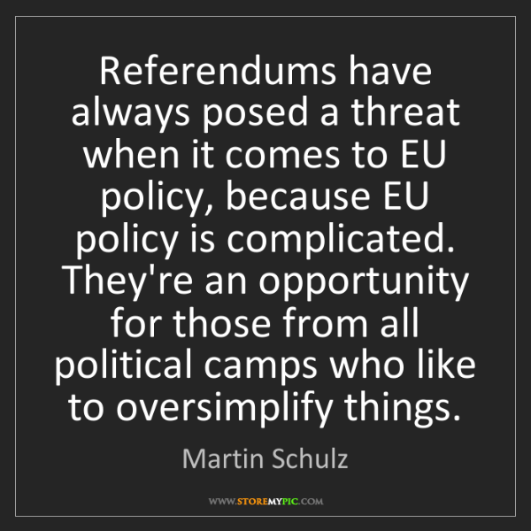 Martin Schulz: Referendums have always posed a threat when it comes...