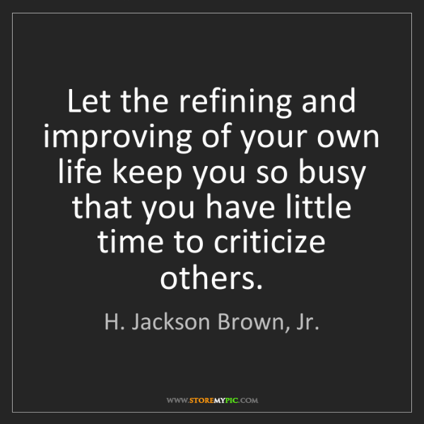 H. Jackson Brown, Jr.: Let the refining and improving of your own life keep...
