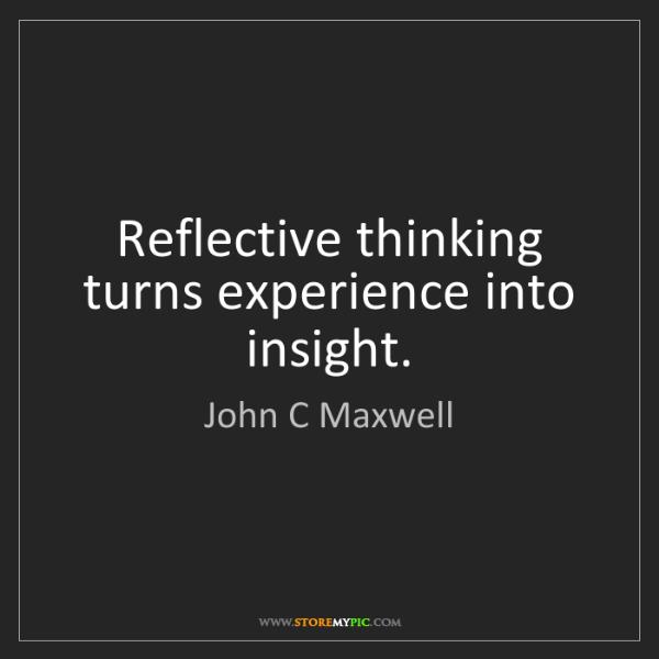 John C Maxwell: Reflective thinking turns experience into insight.