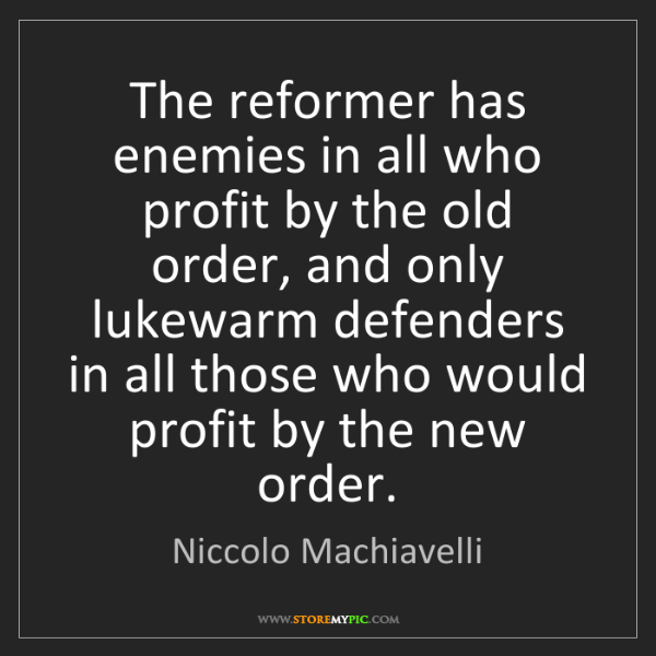 Niccolo Machiavelli: The reformer has enemies in all who profit by the old...