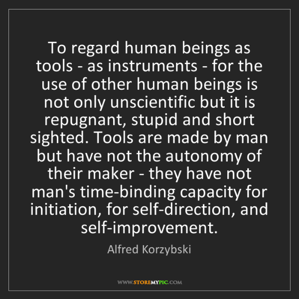 Alfred Korzybski: To regard human beings as tools - as instruments - for...