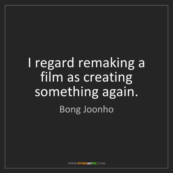 Bong Joonho: I regard remaking a film as creating something again.
