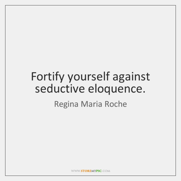 Fortify yourself against seductive eloquence.