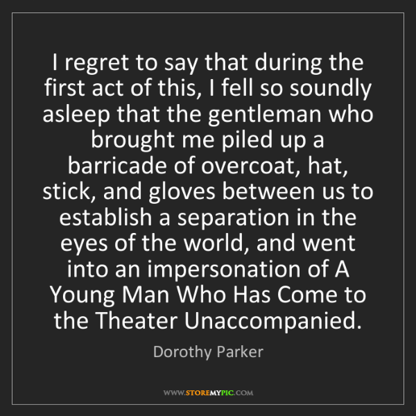 Dorothy Parker: I regret to say that during the first act of this, I...