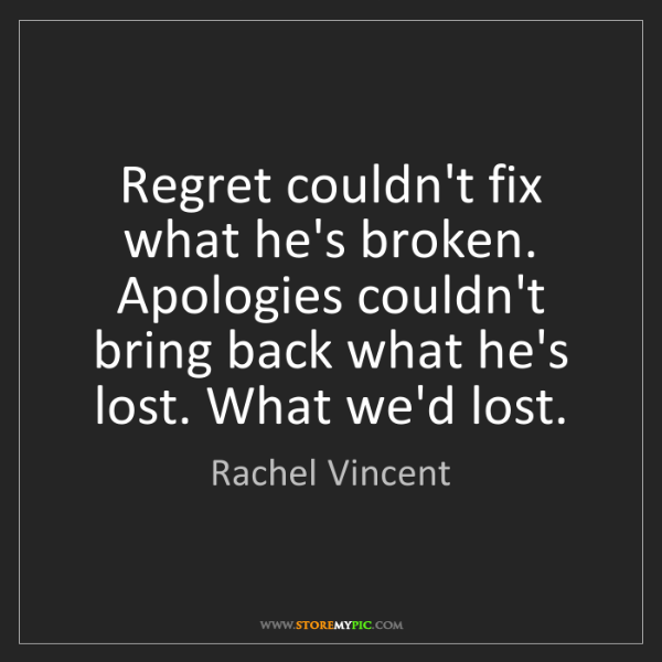 Rachel Vincent: Regret couldn't fix what he's broken. Apologies couldn't...