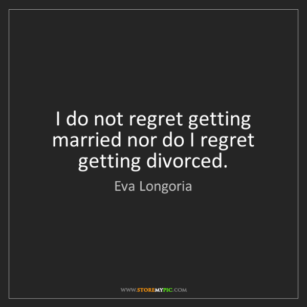 Eva Longoria: I do not regret getting married nor do I regret getting...