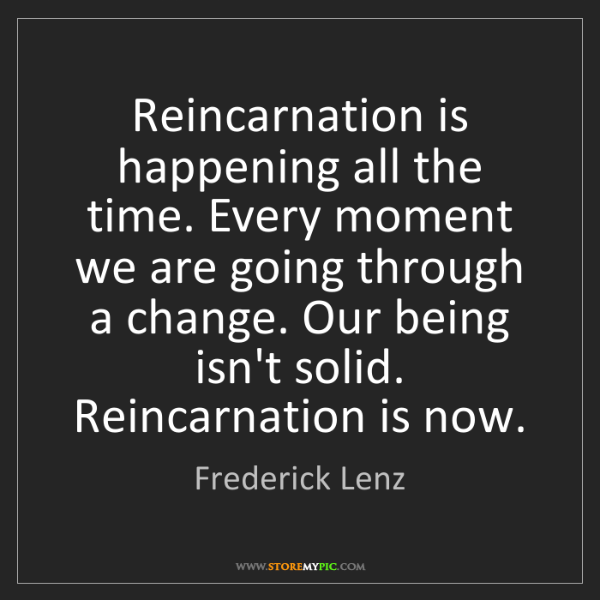 Frederick Lenz: Reincarnation is happening all the time. Every moment...