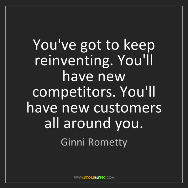 Ginni Rometty: You've got to keep reinventing. You'll have new competitors....
