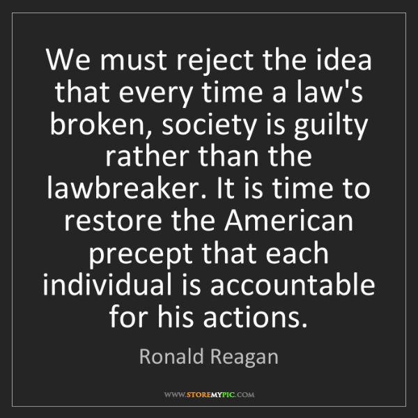 Ronald Reagan: We must reject the idea that every time a law's broken,...