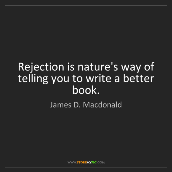 James D. Macdonald: Rejection is nature's way of telling you to write a better...