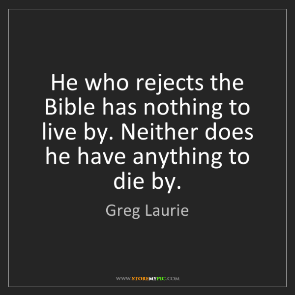 Greg Laurie: He who rejects the Bible has nothing to live by. Neither...