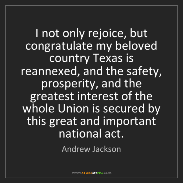 Andrew Jackson: I not only rejoice, but congratulate my beloved country...