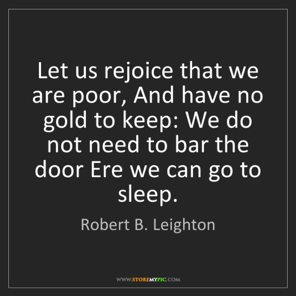 Robert B. Leighton: Let us rejoice that we are poor, And have no gold to...