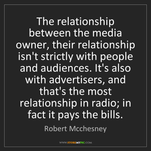 Robert Mcchesney: The relationship between the media owner, their relationship...