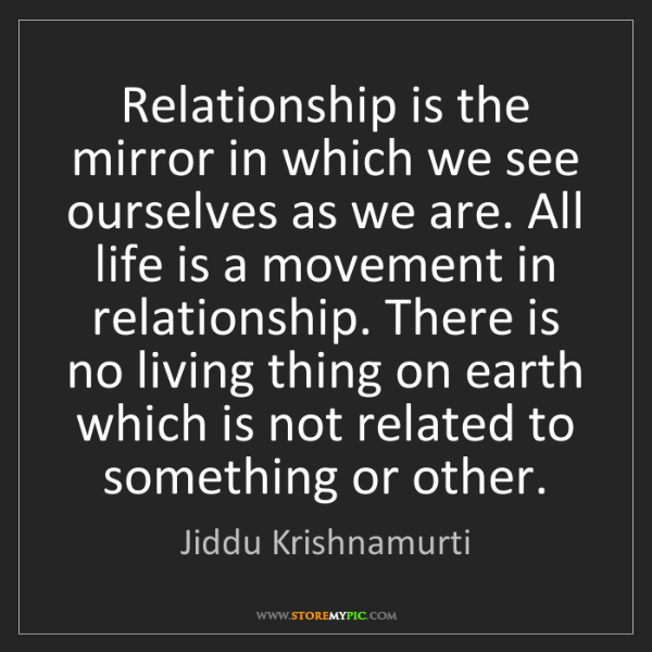 Jiddu Krishnamurti: Relationship is the mirror in which we see ourselves...