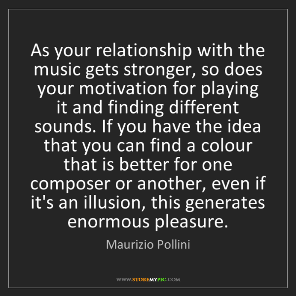 Maurizio Pollini: As your relationship with the music gets stronger, so...
