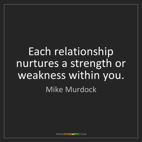 Mike Murdock: Each relationship nurtures a strength or weakness within...