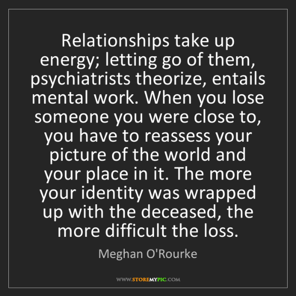 Meghan O'Rourke: Relationships take up energy; letting go of them, psychiatrists...