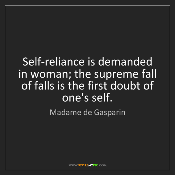 Madame de Gasparin: Self-reliance is demanded in woman; the supreme fall...