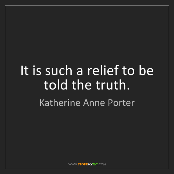 Katherine Anne Porter: It is such a relief to be told the truth.