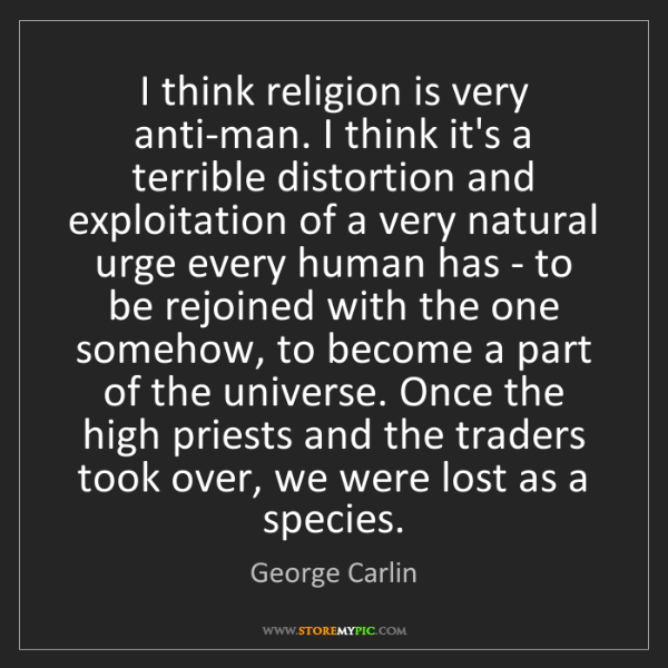 George Carlin: I think religion is very anti-man. I think it's a terrible...