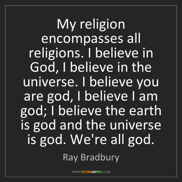 Ray Bradbury: My religion encompasses all religions. I believe in God,...