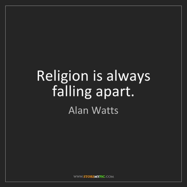 Alan Watts: Religion is always falling apart.