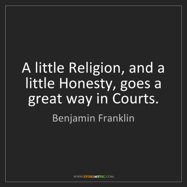 Benjamin Franklin: A little Religion, and a little Honesty, goes a great...