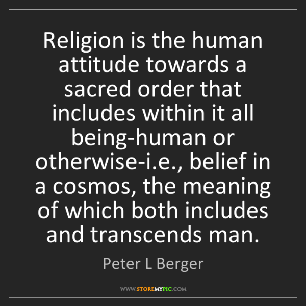 Peter L Berger: Religion is the human attitude towards a sacred order...