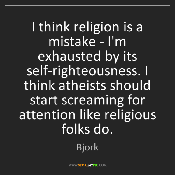 Bjork: I think religion is a mistake - I'm exhausted by its...