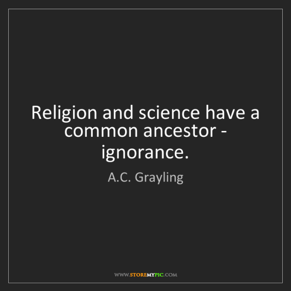A.C. Grayling: Religion and science have a common ancestor - ignorance.