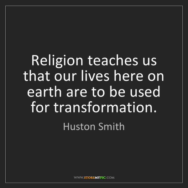 Huston Smith: Religion teaches us that our lives here on earth are...