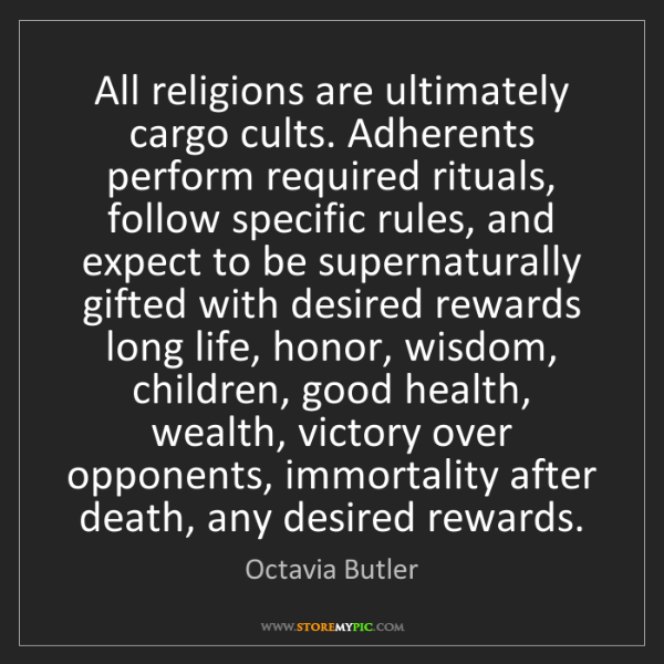 Octavia Butler: All religions are ultimately cargo cults. Adherents perform...