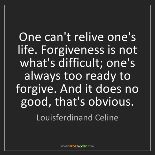 Louisferdinand Celine: One can't relive one's life. Forgiveness is not what's...