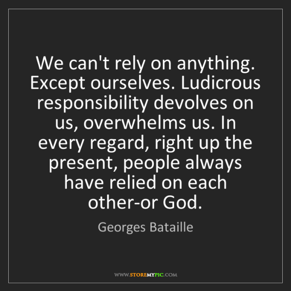 Georges Bataille: We can't rely on anything. Except ourselves. Ludicrous...