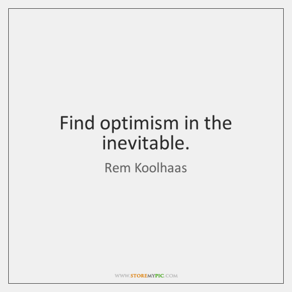 Find optimism in the inevitable.