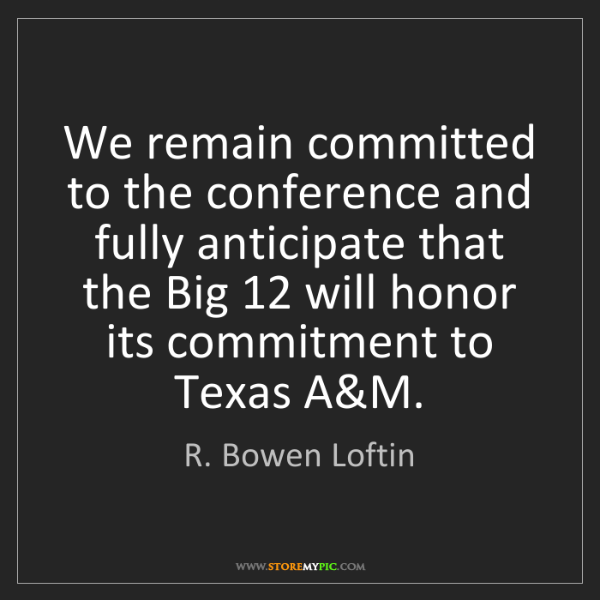 R. Bowen Loftin: We remain committed to the conference and fully anticipate...