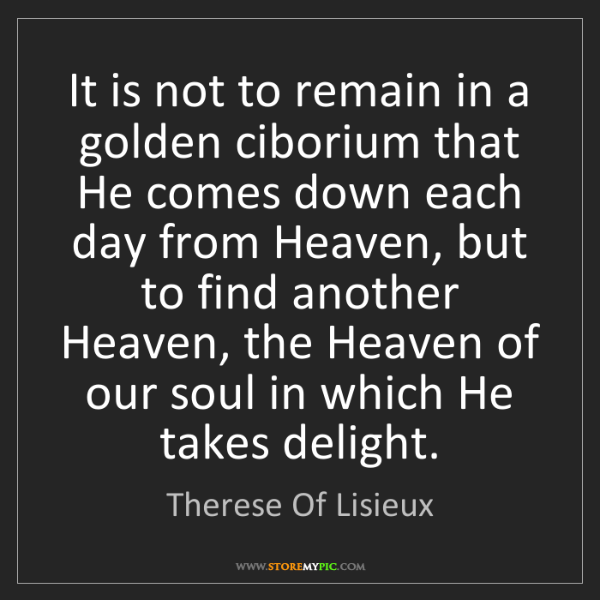 Therese Of Lisieux: It is not to remain in a golden ciborium that He comes...