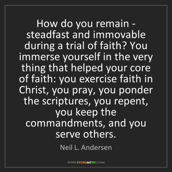 Neil L. Andersen: How do you remain - steadfast and immovable during a...