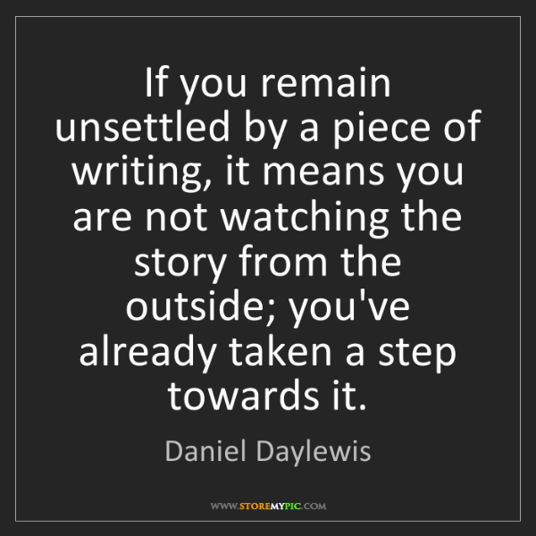 Daniel Daylewis: If you remain unsettled by a piece of writing, it means...