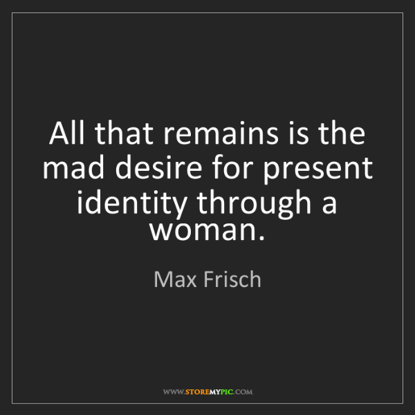 Max Frisch: All that remains is the mad desire for present identity...
