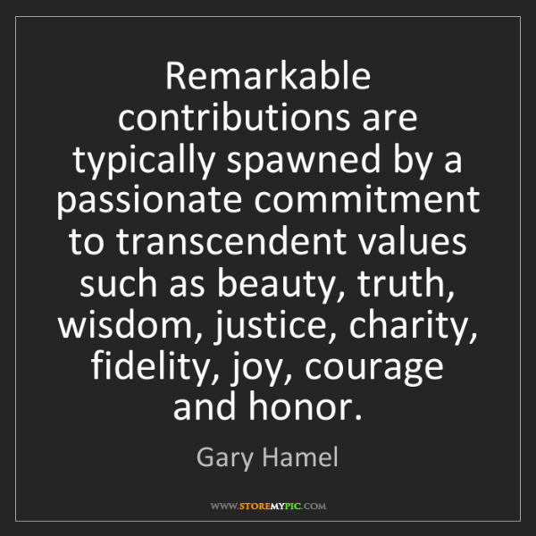 Gary Hamel: Remarkable contributions are typically spawned by a passionate...