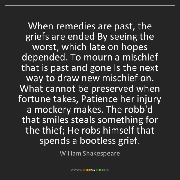 William Shakespeare: When remedies are past, the griefs are ended By seeing...