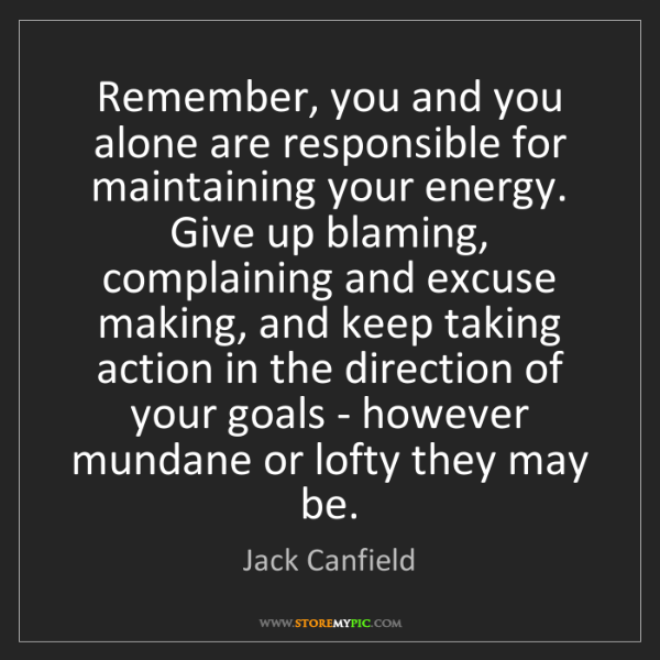Jack Canfield: Remember, you and you alone are responsible for maintaining...