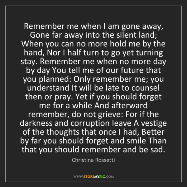 Christina Rossetti: Remember me when I am gone away, Gone far away into the...