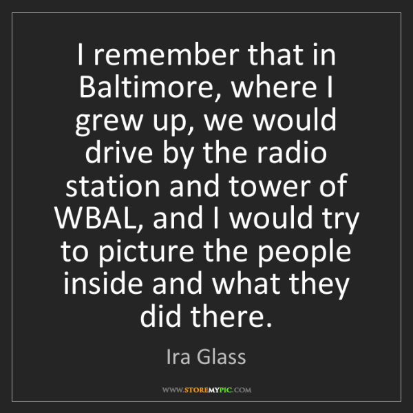 Ira Glass: I remember that in Baltimore, where I grew up, we would...