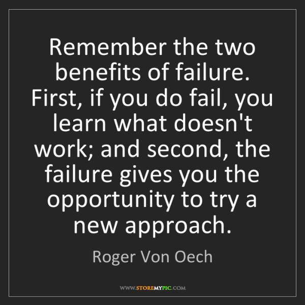 Roger Von Oech: Remember the two benefits of failure. First, if you do...