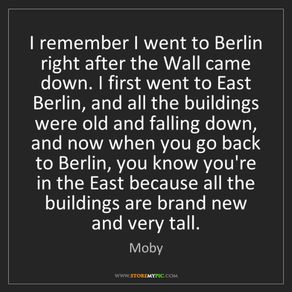 Moby: I remember I went to Berlin right after the Wall came...