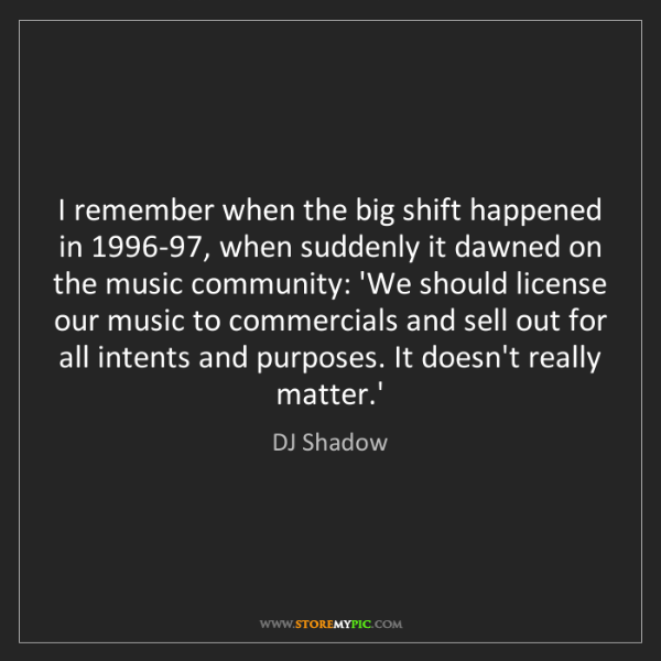 DJ Shadow: I remember when the big shift happened in 1996-97, when...